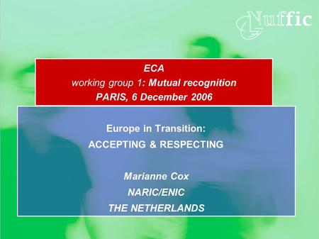ECA working group 1: Mutual recognition PARIS, 6 December 2006 Europe in Transition: ACCEPTING & RESPECTING Marianne Cox NARIC/ENIC THE NETHERLANDS.