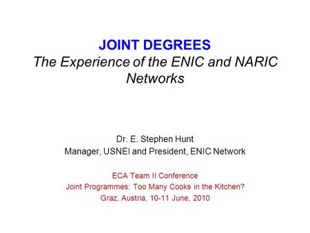 JOINT DEGREES The Experience of the ENIC and NARIC Networks Dr. E. Stephen Hunt Manager, USNEI and President, ENIC Network ECA Team II Conference Joint.