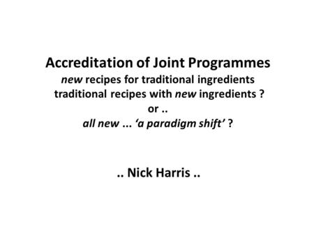 Accreditation of Joint Programmes new recipes for traditional ingredients traditional recipes with new ingredients ? or.. all new... a paradigm shift ?..