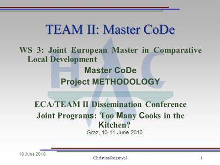 10 June 2010 Christina Rozsnyai1 TEAM II: Master CoDe WS 3: Joint European Master in Comparative Local Development Master CoDe Project METHODOLOGY ECA/TEAM.