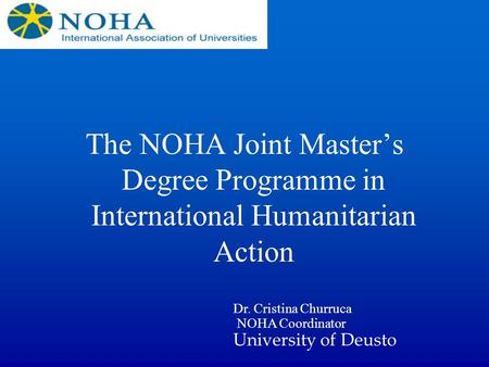 The NOHA Joint Masters Degree Programme in International Humanitarian Action Dr. Cristina Churruca NOHA Coordinator University of Deusto.