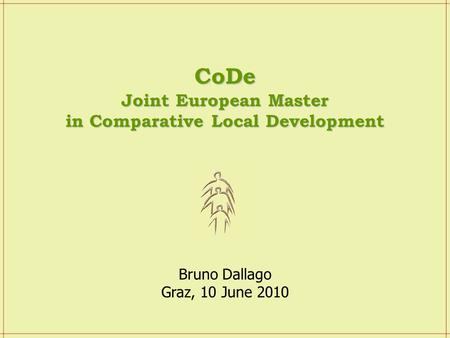 Bruno Dallago Graz, 10 June 2010 CoDe Joint European Master in Comparative Local Development.