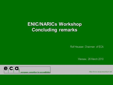 ENIC/NARICs Workshop Concluding remarks Rolf Heusser, Chairman of ECA Warsaw, 26 March 2010.