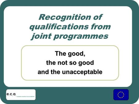 Recognition of qualifications from joint programmes The good, the not so good and the unacceptable.