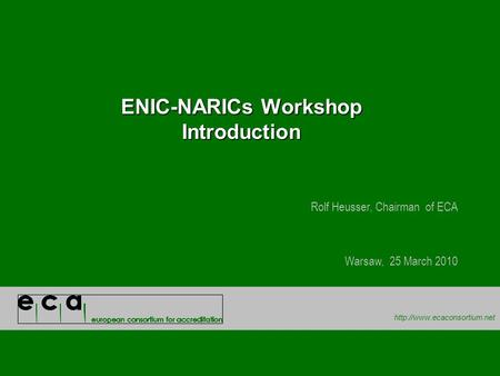 ENIC-NARICs Workshop Introduction Rolf Heusser, Chairman of ECA Warsaw, 25 March 2010.
