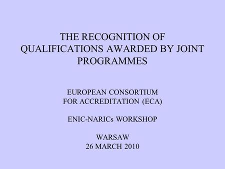 THE RECOGNITION OF QUALIFICATIONS AWARDED BY JOINT PROGRAMMES EUROPEAN CONSORTIUM FOR ACCREDITATION (ECA) ENIC-NARICs WORKSHOP WARSAW 26 MARCH 2010.