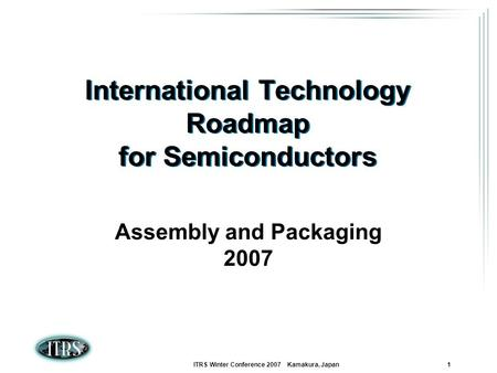 ITRS Winter Conference 2007 Kamakura, Japan 1 International Technology Roadmap for Semiconductors Assembly and Packaging 2007.