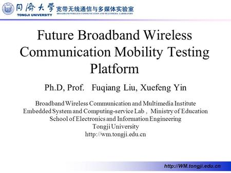 Future Broadband Wireless Communication Mobility Testing Platform Ph.D, Prof. Fuqiang Liu, Xuefeng Yin Broadband Wireless Communication.