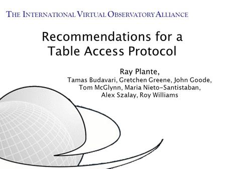 Recommendations for a Table Access Protocol Ray Plante, Tamas Budavari, Gretchen Greene, John Goode, Tom McGlynn, Maria Nieto-Santistaban, Alex Szalay,