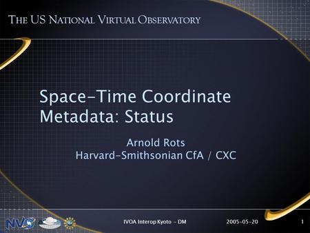 2005-05-20IVOA Interop Kyoto - DM1 Space-Time Coordinate Metadata: Status Arnold Rots Harvard-Smithsonian CfA / CXC T HE US N ATIONAL V IRTUAL O BSERVATORY.