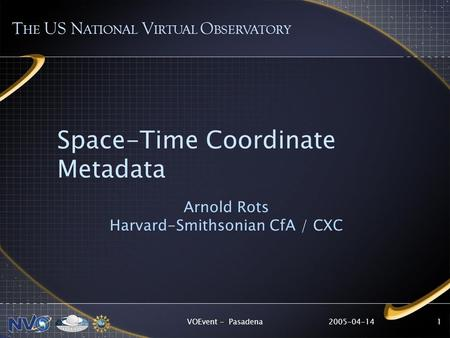 2005-04-14VOEvent - Pasadena1 Space-Time Coordinate Metadata Arnold Rots Harvard-Smithsonian CfA / CXC T HE US N ATIONAL V IRTUAL O BSERVATORY.