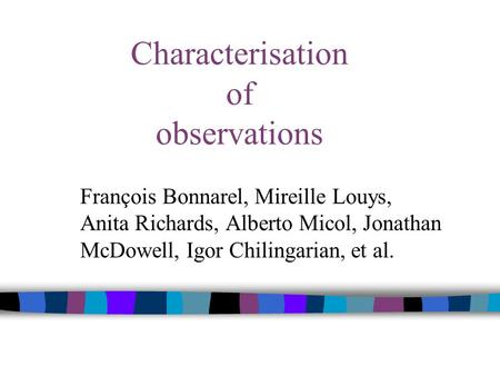 Characterisation of observations François Bonnarel, Mireille Louys, Anita Richards, Alberto Micol, Jonathan McDowell, Igor Chilingarian, et al.