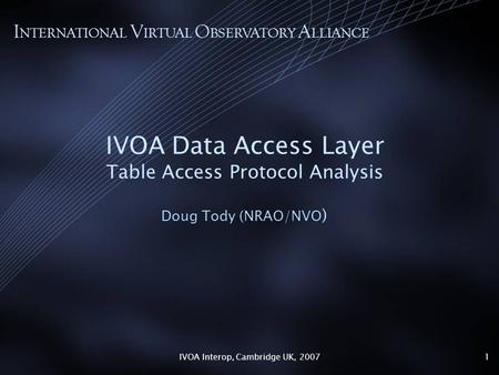 IVOA Interop, Cambridge UK, 20071 IVOA Data Access Layer Table Access Protocol Analysis Doug Tody (NRAO/NVO ) I NTERNATIONAL V IRTUAL O BSERVATORY A LLIANCE.