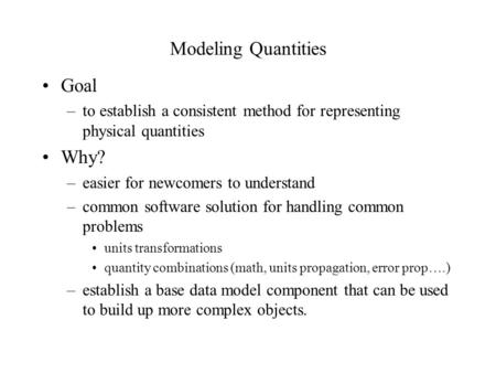 Modeling Quantities Goal –to establish a consistent method for representing physical quantities Why? –easier for newcomers to understand –common software.