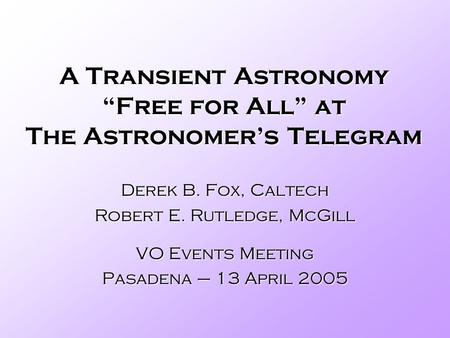 A Transient Astronomy Free for All at The Astronomers Telegram Derek B. Fox, Caltech Robert E. Rutledge, McGill VO Events Meeting Pasadena – 13 April 2005.