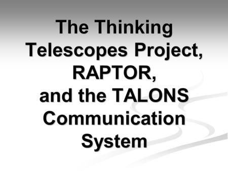 The Thinking Telescopes Project, RAPTOR, and the TALONS Communication System.