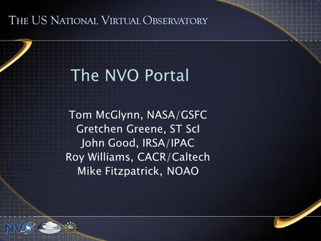 The NVO Portal Tom McGlynn, NASA/GSFC Gretchen Greene, ST ScI John Good, IRSA/IPAC Roy Williams, CACR/Caltech Mike Fitzpatrick, NOAO T HE US N ATIONAL.