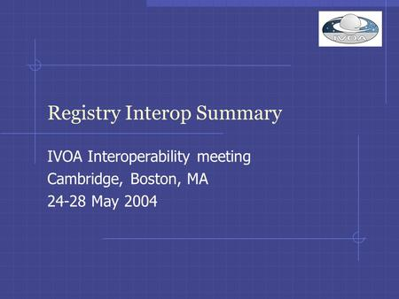 Registry Interop Summary IVOA Interoperability meeting Cambridge, Boston, MA 24-28 May 2004.