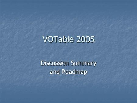 VOTable 2005 Discussion Summary and Roadmap. Agenda  Description of some applications dealing.