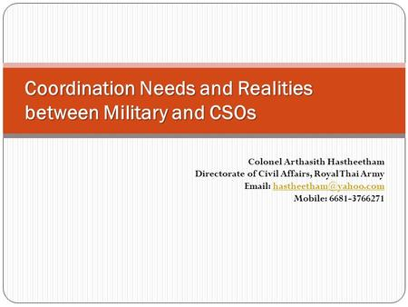 Coordination Needs and Realities between Military and CSOs Colonel Arthasith Hastheetham Directorate of Civil Affairs, Royal Thai Army