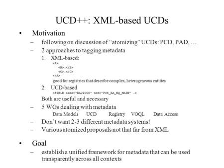 UCD++: XML-based UCDs Motivation –following on discussion of atomizing UCDs: PCD, PAD, … –2 approaches to tagging metadata 1.XML-based: … good for registries.