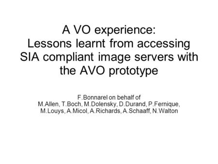 A VO experience: Lessons learnt from accessing SIA compliant image servers with the AVO prototype F.Bonnarel on behalf of M.Allen, T.Boch, M.Dolensky,