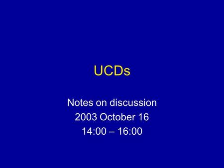 UCDs Notes on discussion 2003 October 16 14:00 – 16:00.