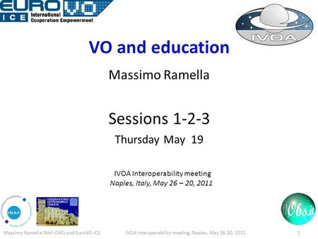 VO and education Massimo Ramella Sessions 1-2-3 Thursday May 19 IVOA Interoperability meeting Naples, Italy, May 26 – 20, 2011 Massimo Ramella INAF-OATs.