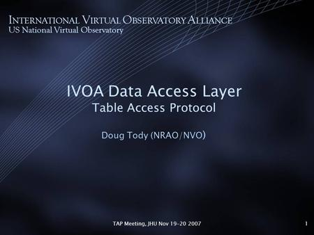 TAP Meeting, JHU Nov 19-20 20071 IVOA Data Access Layer Table Access Protocol Doug Tody (NRAO/NVO ) I NTERNATIONAL V IRTUAL O BSERVATORY A LLIANCE US National.