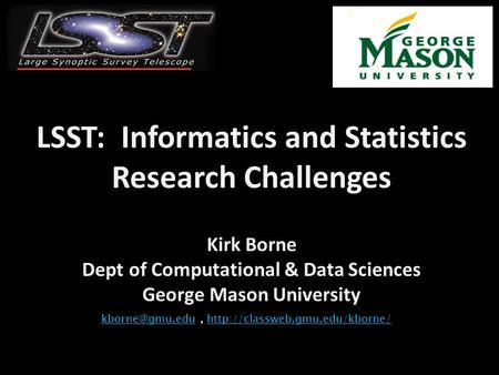 LSST: Informatics and Statistics Research Challenges Kirk Borne Dept of Computational & Data Sciences George Mason University