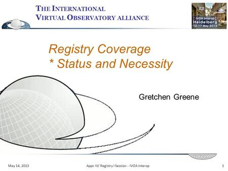 T HE I NTERNATIONAL V IRTUAL O BSERVATORY ALLIANCE May 14, 2013 Registry Coverage * Status and Necessity Gretchen Greene 1Apps IV/ Registry I Session -