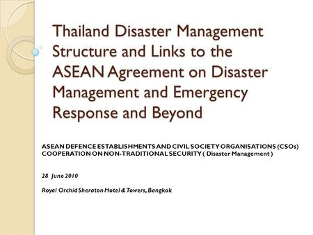 Thailand Disaster Management Structure and Links to the ASEAN Agreement on Disaster Management and Emergency Response and Beyond ASEAN DEFENCE ESTABLISHMENTS.