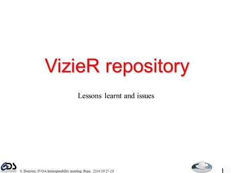 1 S. Derriere, IVOA Interoperability meeting, Pune, 2004/09/27-29 VizieR repository Lessons learnt and issues.