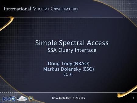 IVOA, Kyoto May 16-20 20051 Simple Spectral Access SSA Query Interface Doug Tody (NRAO) Markus Dolensky (ESO) Et. al. International V IRTUAL O BSERVATORY.
