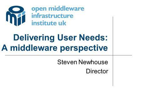 Delivering User Needs: A middleware perspective Steven Newhouse Director.