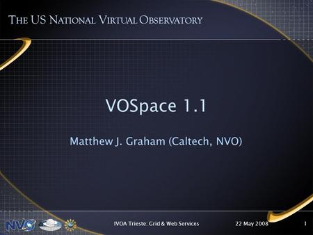 22 May 2008IVOA Trieste: Grid & Web Services1 VOSpace 1.1 Matthew J. Graham (Caltech, NVO) T HE US N ATIONAL V IRTUAL O BSERVATORY.