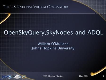 May. 2004IVOA Meeting / Boston1 OpenSkyQuery,SkyNodes and ADQL William OMullane Johns Hopkins University T HE US N ATIONAL V IRTUAL O BSERVATORY.