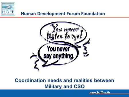 Www.hdff.or.th Human Development Forum Foundation www.hdff.or.th Coordination needs and realities between Military and CSO.