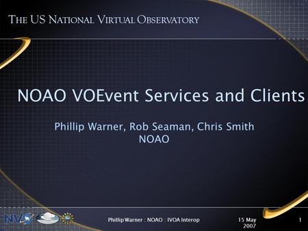 15 May 2007 Phillip Warner : NOAO : IVOA Interop1 NOAO VOEvent Services and Clients Phillip Warner, Rob Seaman, Chris Smith NOAO T HE US N ATIONAL V IRTUAL.