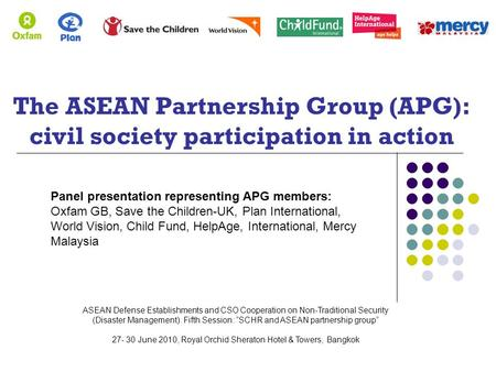 The ASEAN Partnership Group (APG): civil society participation in action Panel presentation representing APG members: Oxfam GB, Save the Children-UK, Plan.