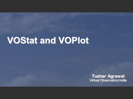 VOStat and VOPlot Tushar Agrawal Virtual Observatory India.