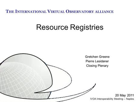 T HE I NTERNATIONAL V IRTUAL O BSERVATORY ALLIANCE Resource Registries Gretchen Greene Pierre Lesidaner Closing Plenary 20 May 2011 IVOA Interoperability.