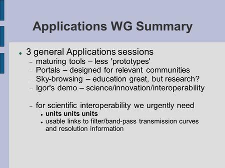 Applications WG Summary 3 general Applications sessions maturing tools – less 'prototypes' Portals – designed for relevant communities Sky-browsing – education.
