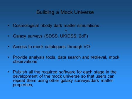 Building a Mock Universe Cosmological nbody dark matter simulations + Galaxy surveys (SDSS, UKIDSS, 2dF) Access to mock catalogues through VO Provide analysis.