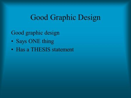 Good Graphic Design Good graphic design Says ONE thing Has a THESIS statement.