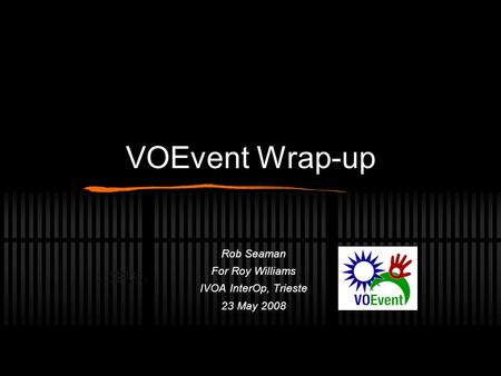 VOEvent Wrap-up Rob Seaman For Roy Williams IVOA InterOp, Trieste 23 May 2008.