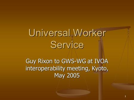 1 Universal Worker Service Guy Rixon to GWS-WG at IVOA interoperability meeting, Kyoto, May 2005.