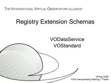 19 May 2008 IVOA Interoperability Meeting -- Trieste T HE I NTERNATIONAL V IRTUAL O BSERVATORY ALLIANCE Registry Extension Schemas VODataService VOStandard.