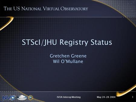 May 24-28 2004IVOA Interop Meeting1 STScI/JHU Registry Status Gretchen Greene Wil OMullane T HE US N ATIONAL V IRTUAL O BSERVATORY.