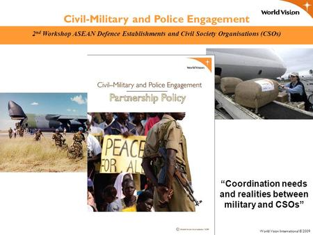 Civil-Military and Police Engagement 2 nd Workshop ASEAN Defence Establishments and Civil Society Organisations (CSOs) World Vision International © 2009.